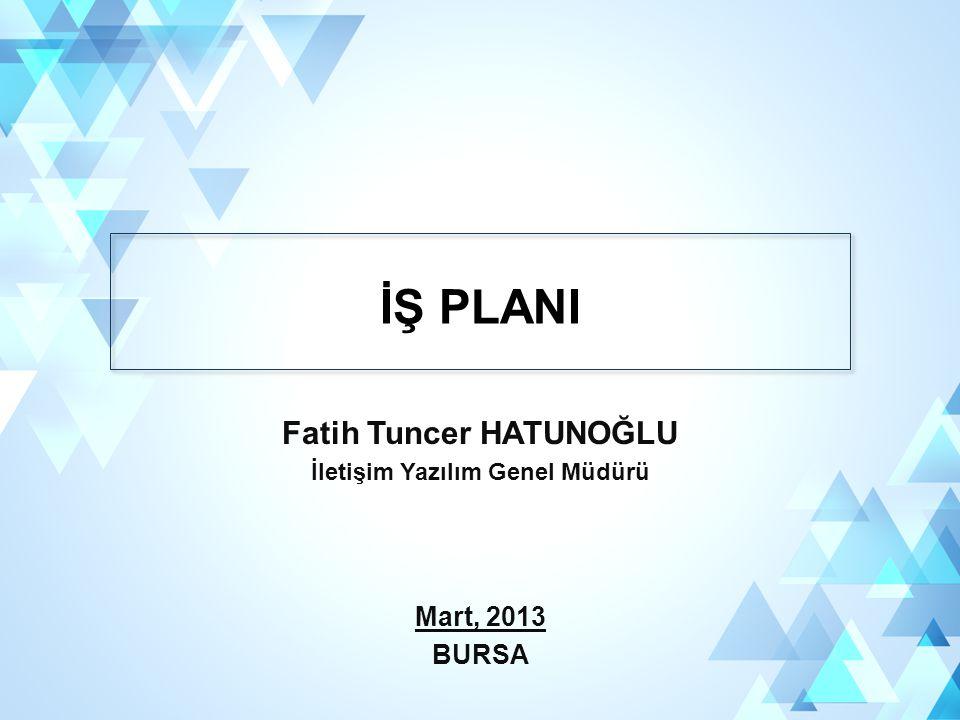 İŞ PLANI Fatih Tuncer HATUNOĞLU İletişim Yazılım Genel Müdürü Mart, 2013 BURSA