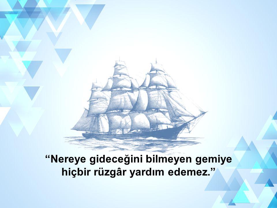 """""""Nereye gideceğini bilmeyen gemiye hiçbir rüzgâr yardım edemez."""""""