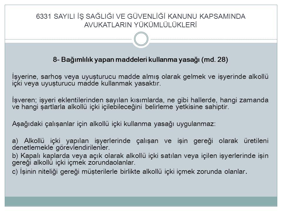 6331 SAYILI İŞ SAĞLIĞI VE GÜVENLİĞİ KANUNU KAPSAMINDA AVUKATLARIN YÜKÜMLÜLÜKLERİ 8- Bağımlılık yapan maddeleri kullanma yasağı (md. 28) İşyerine, sarh
