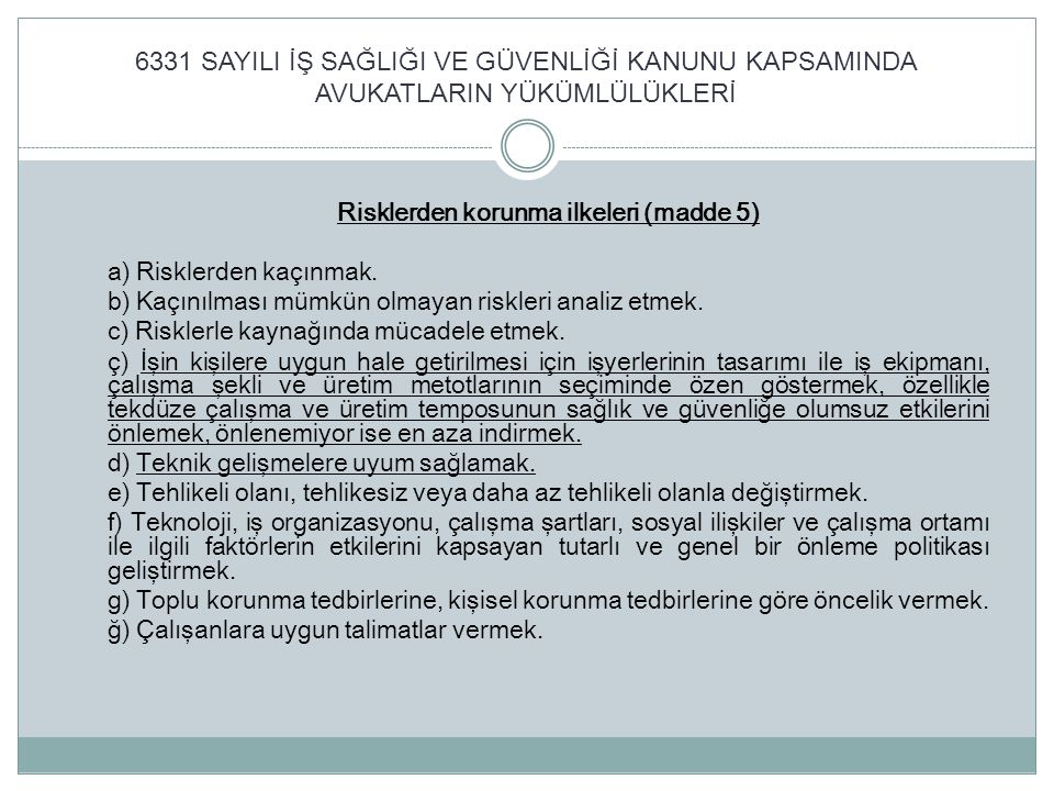 6331 SAYILI İŞ SAĞLIĞI VE GÜVENLİĞİ KANUNU KAPSAMINDA AVUKATLARIN YÜKÜMLÜLÜKLERİ Risklerden korunma ilkeleri (madde 5) a) Risklerden kaçınmak. b) Kaçı