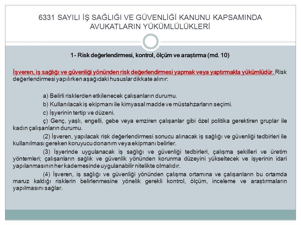 6331 SAYILI İŞ SAĞLIĞI VE GÜVENLİĞİ KANUNU KAPSAMINDA AVUKATLARIN YÜKÜMLÜLÜKLERİ Çalışanların İş Sağlığı ve Güvenliği Eğitimlerinin Usul ve Esasları Hakkında Yönetmelik (15/05/2013 tarih ve 28648 sayılı Resmi Gazetede yayımlanmıştır) Eğitim süreleri ve konuları Çalışanlara verilecek eğitimler, çalışanların işe girişlerinde ve işin devamı süresince belirlenen periyotlar içinde; a) Az tehlikeli işyerleri için en az sekiz saat, b) Tehlikeli işyerleri için en az on iki saat, c) Çok tehlikeli işyerleri için en az on altı saat olarak her çalışan için düzenlenir.