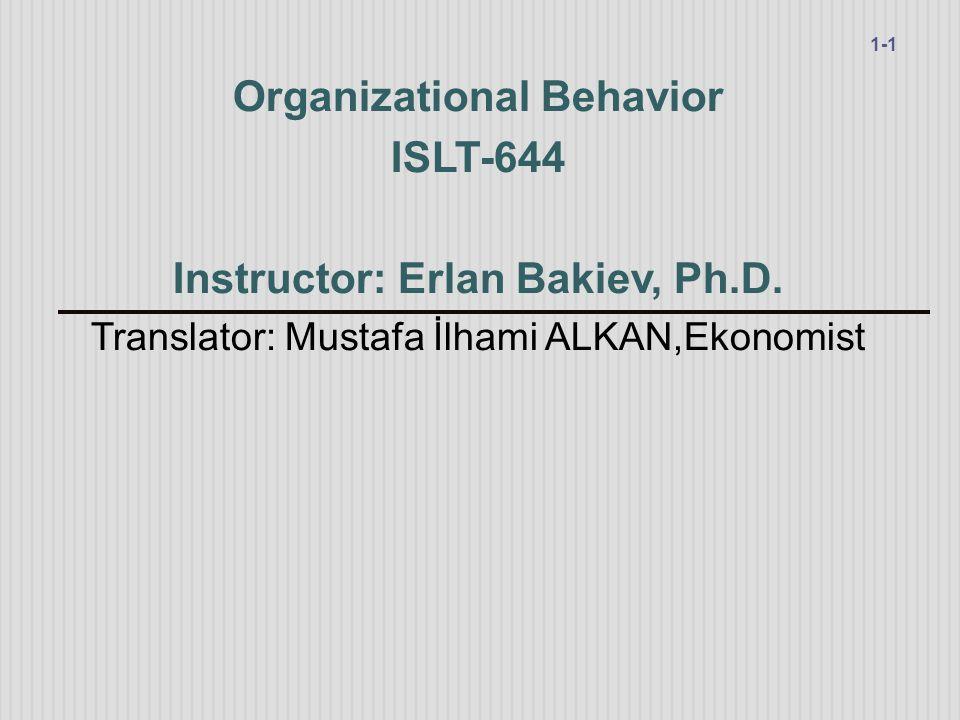 Organizational Behavior ISLT-644 Instructor: Erlan Bakiev, Ph.D. Translator: Mustafa İlhami ALKAN,Ekonomist 1-1