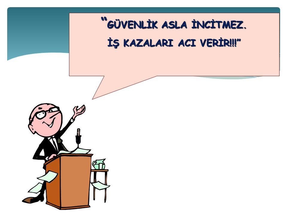 """"""" GÜVENLİK ASLA İNCİTMEZ. İŞ KAZALARI ACI VERİR!!!"""""""