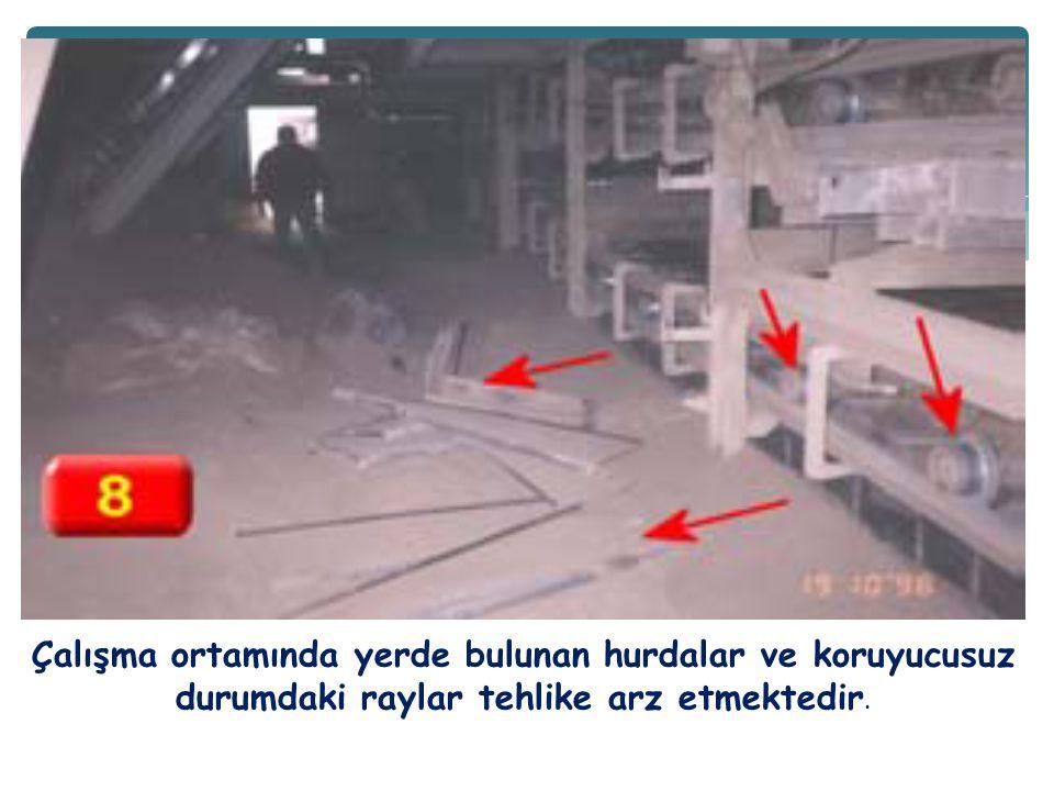 Çalışma ortamında yerde bulunan hurdalar ve koruyucusuz durumdaki raylar tehlike arz etmektedir.