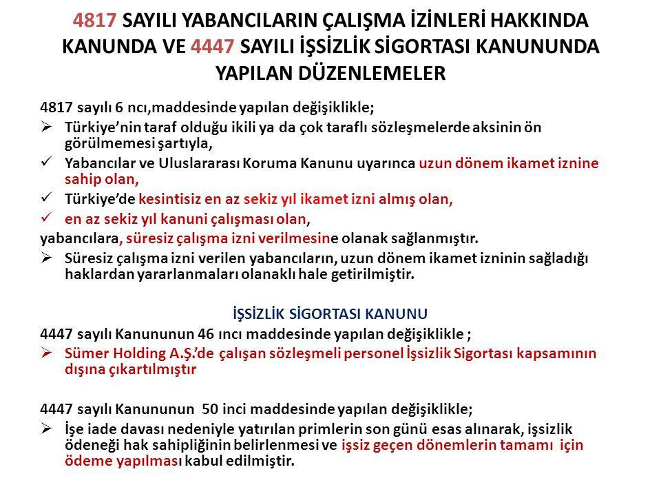 4817 SAYILI YABANCILARIN ÇALIŞMA İZİNLERİ HAKKINDA KANUNDA VE 4447 SAYILI İŞSİZLİK SİGORTASI KANUNUNDA YAPILAN DÜZENLEMELER 4817 sayılı 6 ncı,maddesinde yapılan değişiklikle;  Türkiye'nin taraf olduğu ikili ya da çok taraflı sözleşmelerde aksinin ön görülmemesi şartıyla, Yabancılar ve Uluslararası Koruma Kanunu uyarınca uzun dönem ikamet iznine sahip olan, Türkiye'de kesintisiz en az sekiz yıl ikamet izni almış olan, en az sekiz yıl kanuni çalışması olan, yabancılara, süresiz çalışma izni verilmesine olanak sağlanmıştır.