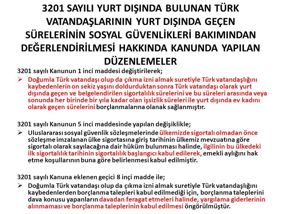 3201 SAYILI YURT DIŞINDA BULUNAN TÜRK VATANDAŞLARININ YURT DIŞINDA GEÇEN SÜRELERİNİN SOSYAL GÜVENLİKLERİ BAKIMINDAN DEĞERLENDİRİLMESİ HAKKINDA KANUNDA YAPILAN DÜZENLEMELER 3201 sayılı Kanunun 1 inci maddesi değiştirilerek;  Doğumla Türk vatandaşı olup da çıkma izni almak suretiyle Türk vatandaşlığını kaybedenlerin on sekiz yaşını doldurduktan sonra Türk vatandaşı olarak yurt dışında geçen ve belgelendirilen sigortalılık sürelerini ve bu süreleri arasında veya sonunda her birinde bir yıla kadar olan işsizlik süreleri ile yurt dışında ev kadını olarak geçen sürelerini borçlanmalarına olanak sağlanmıştır.