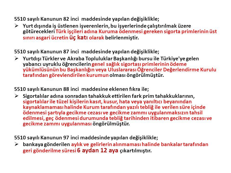5510 sayılı Kanunun 82 inci maddesinde yapılan değişiklikle;  Yurt dışında iş üstlenen işverenlerin, bu işyerlerinde çalıştırılmak üzere götürecekleri Türk işçileri adına Kuruma ödenmesi gereken sigorta primlerinin üst sınırı asgari ücretin üç katı olarak belirlenmiştir.
