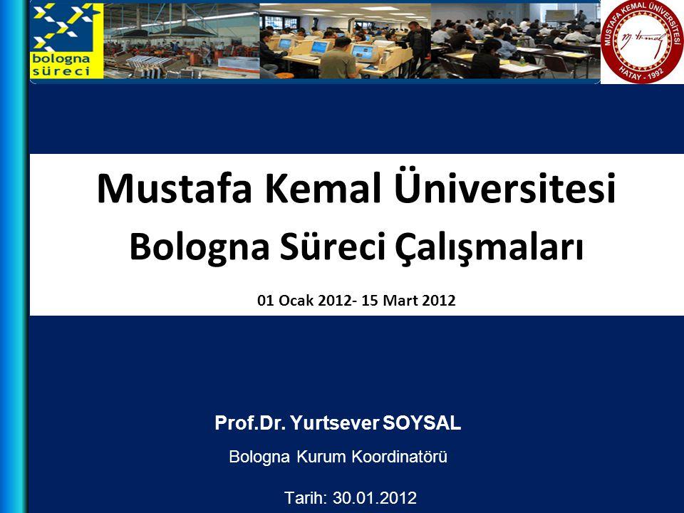 Mustafa Kemal Üniversitesi Bologna Süreci Çalışmaları 01 Ocak 2012- 15 Mart 2012 Prof.Dr. Yurtsever SOYSAL Bologna Kurum Koordinatörü Tarih: 30.01.201