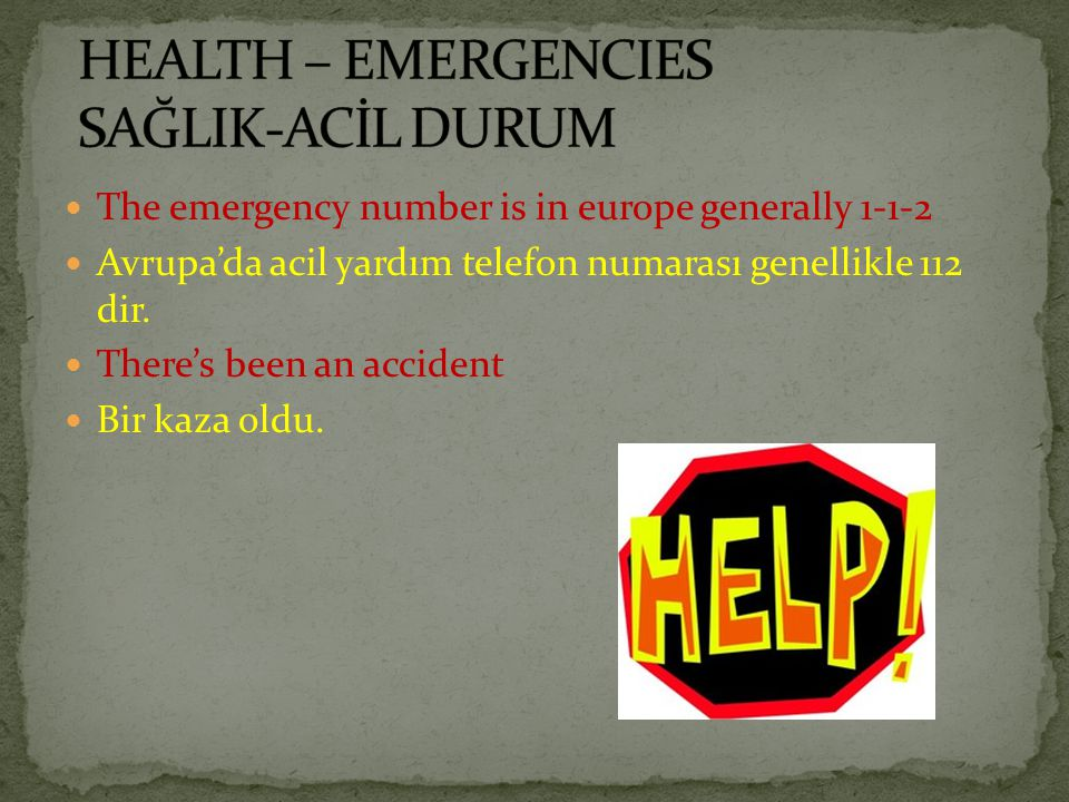 The emergency number is in europe generally 1-1-2 Avrupa'da acil yardım telefon numarası genellikle 112 dir. There's been an accident Bir kaza oldu.