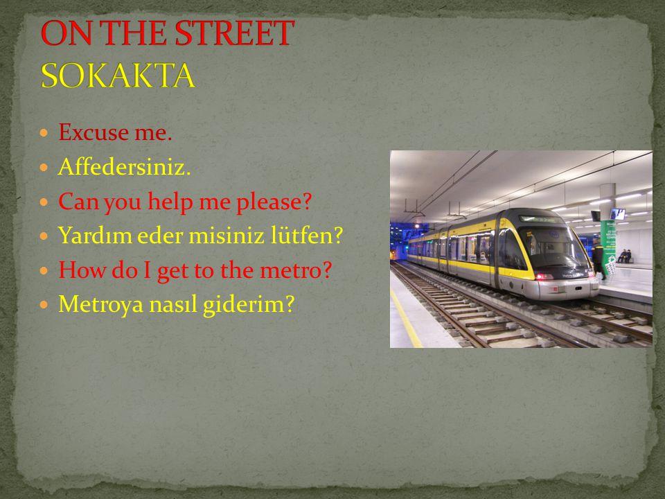 Excuse me. Affedersiniz. Can you help me please? Yardım eder misiniz lütfen? How do I get to the metro? Metroya nasıl giderim?
