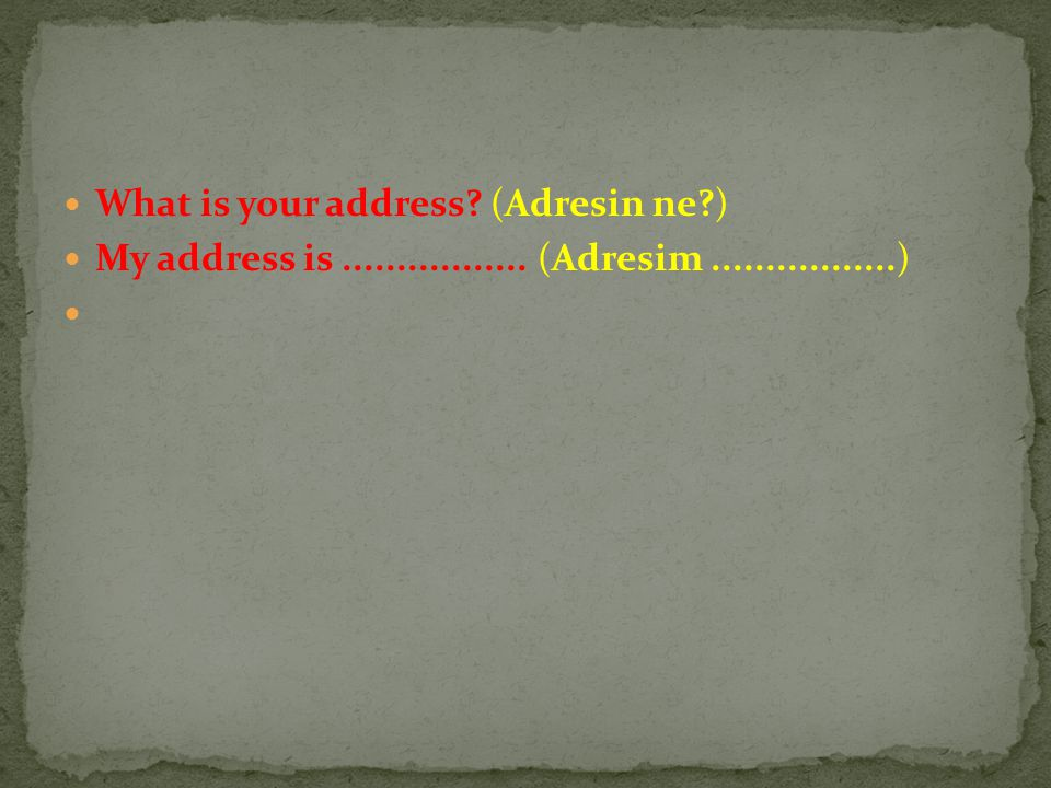 What is your address? (Adresin ne?) My address is................. (Adresim.................)
