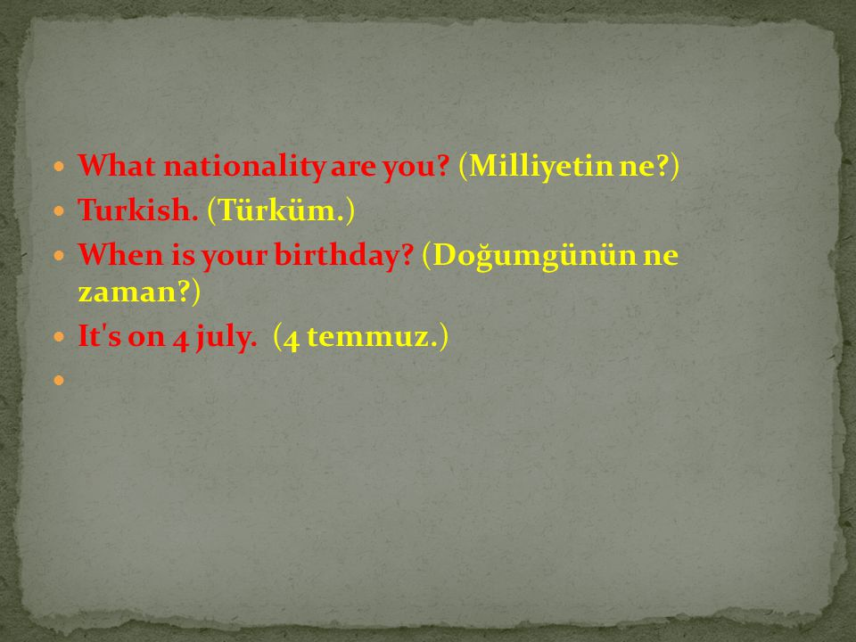 What nationality are you.(Milliyetin ne?) Turkish.