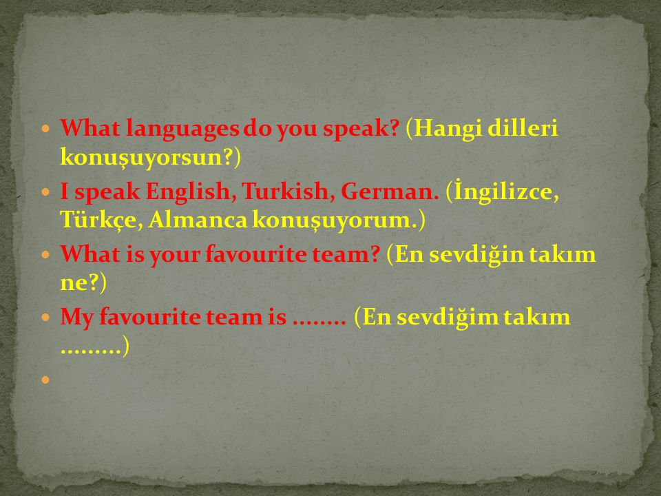 What languages do you speak? (Hangi dilleri konuşuyorsun?) I speak English, Turkish, German. (İngilizce, Türkçe, Almanca konuşuyorum.) What is your fa