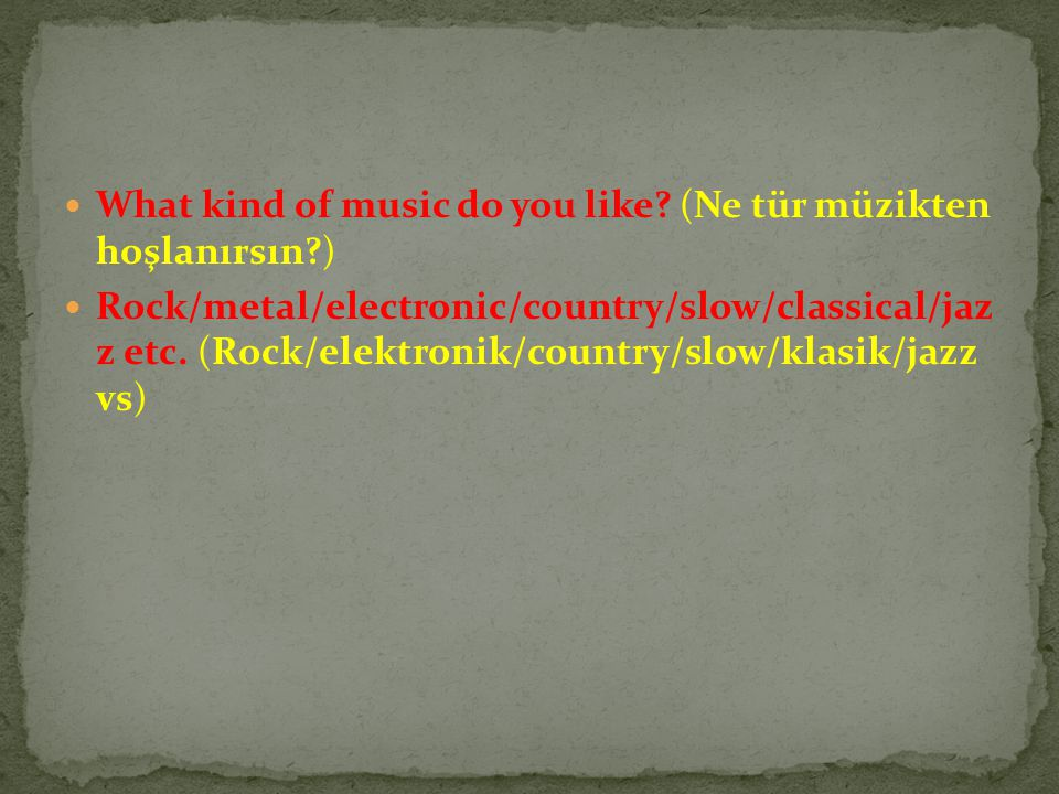 What kind of music do you like? (Ne tür müzikten hoşlanırsın?) Rock/metal/electronic/country/slow/classical/jaz z etc. (Rock/elektronik/country/slow/k