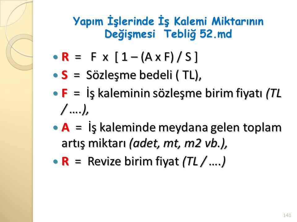 Yapım İşlerinde İş Kalemi Miktarının Değişmesi Tebliğ 52.md R = F x [ 1 – (A x F) / S ] R = F x [ 1 – (A x F) / S ] S = Sözleşme bedeli ( TL), S = Söz