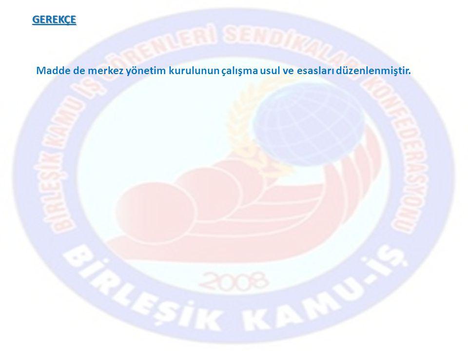 GEREKÇE Madde de merkez yönetim kurulunun çalışma usul ve esasları düzenlenmiştir.