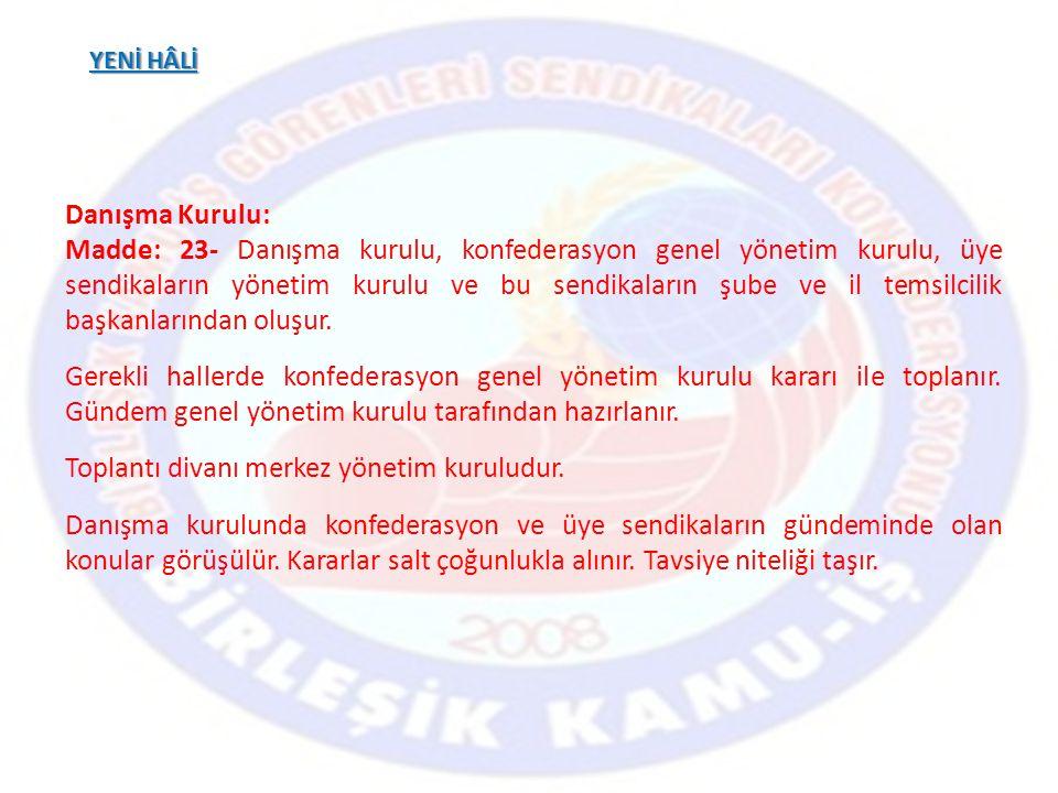 YENİ HÂLİ Danışma Kurulu: Madde: 23- Danışma kurulu, konfederasyon genel yönetim kurulu, üye sendikaların yönetim kurulu ve bu sendikaların şube ve il