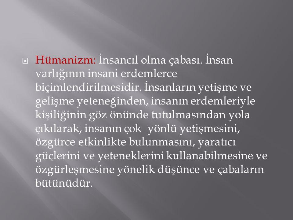  Hümanizm: İnsancıl olma çabası. İnsan varlığının insani erdemlerce biçimlendirilmesidir. İnsanların yetişme ve gelişme yeteneğinden, insanın erdemle