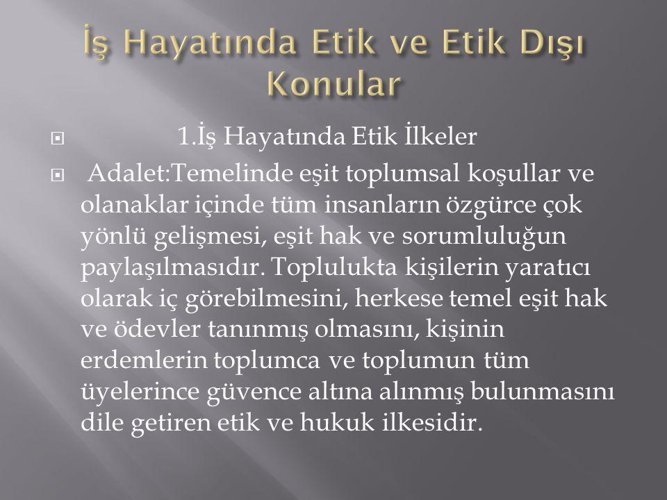  1.İş Hayatında Etik İlkeler  Adalet:Temelinde eşit toplumsal koşullar ve olanaklar içinde tüm insanların özgürce çok yönlü gelişmesi, eşit hak ve s