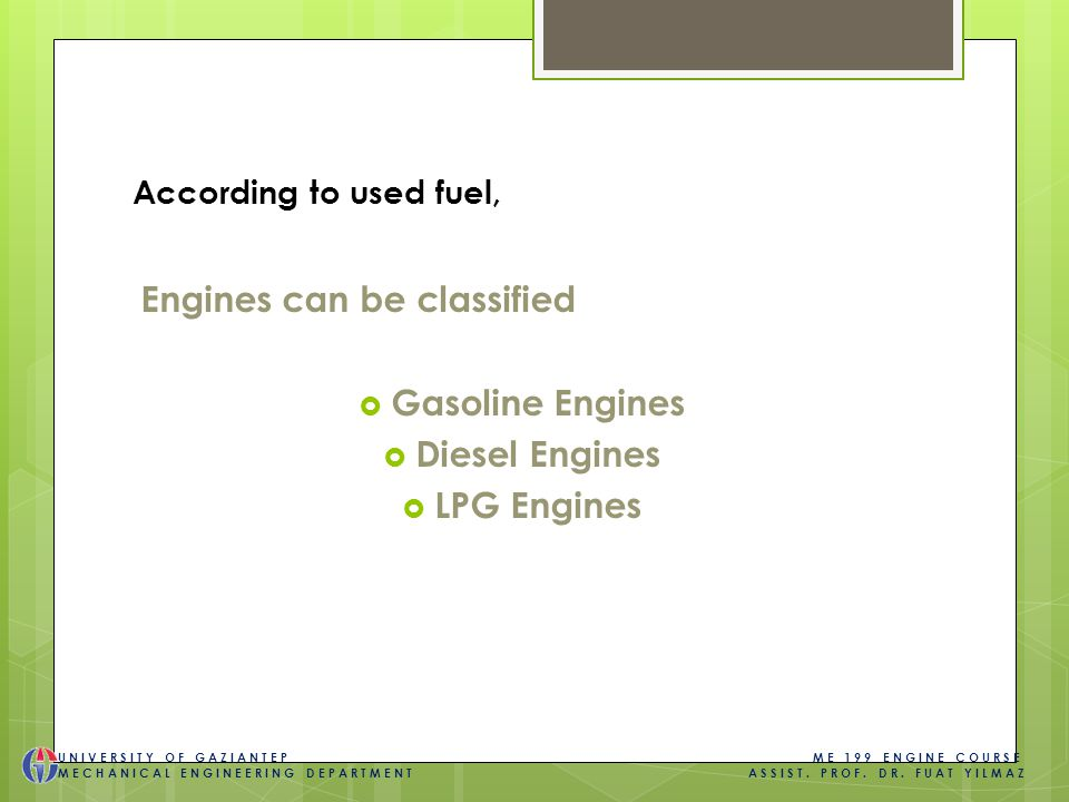 According to used fuel, Engines can be classified  Gasoline Engines  Diesel Engines  LPG Engines UNIVERSITY OF GAZIANTEP ME 199 ENGINE COURSE MECHANICAL ENGINEERING DEPARTMENT ASSIST.