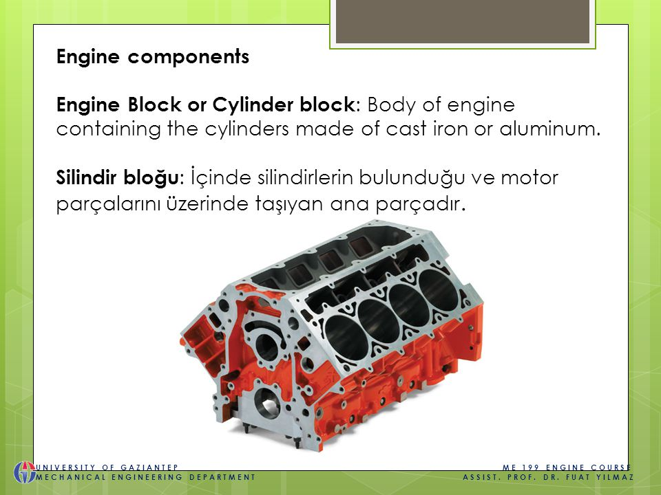 Engine components Engine Block or Cylinder block : Body of engine containing the cylinders made of cast iron or aluminum.