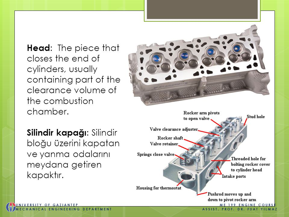 Head : The piece that closes the end of cylinders, usually containing part of the clearance volume of the combustion chamber.
