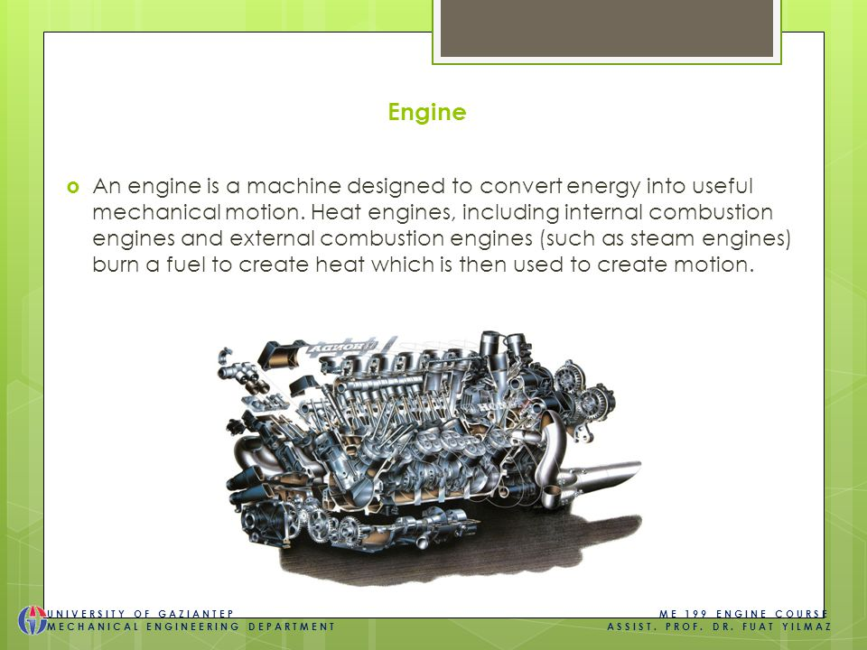 Piston engines all have the same basic parts  Differences in design  Engine classifications  Cylinder arrangement  Cooling system  Valve location and cam location  Combustion  Power type  Ignition system  Number of strokes per cycle UNIVERSITY OF GAZIANTEP ME 199 ENGINE COURSE MECHANICAL ENGINEERING DEPARTMENT ASSIST.