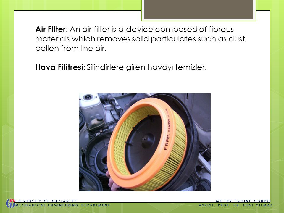Air Filter : An air filter is a device composed of fibrous materials which removes solid particulates such as dust, pollen from the air.