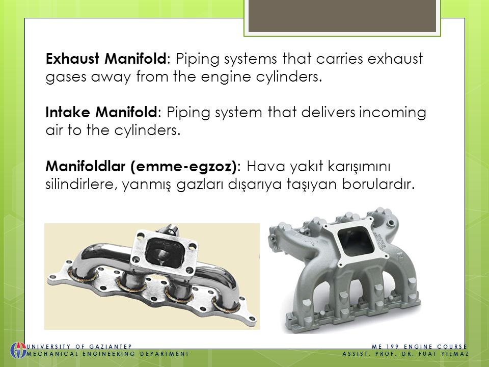 Exhaust Manifold : Piping systems that carries exhaust gases away from the engine cylinders.