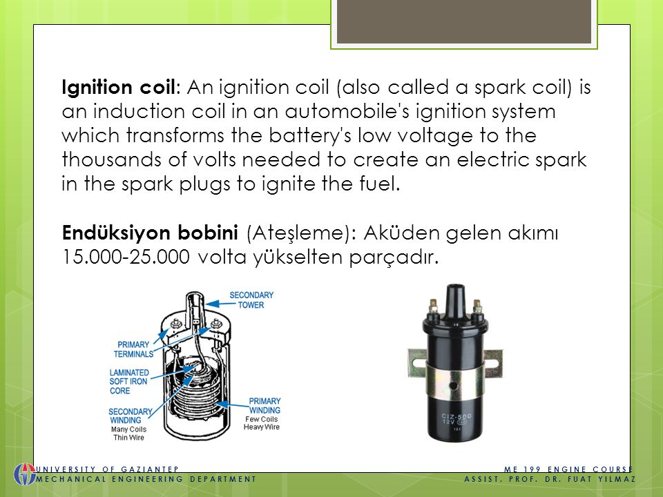Ignition coil : An ignition coil (also called a spark coil) is an induction coil in an automobile s ignition system which transforms the battery s low voltage to the thousands of volts needed to create an electric spark in the spark plugs to ignite the fuel.