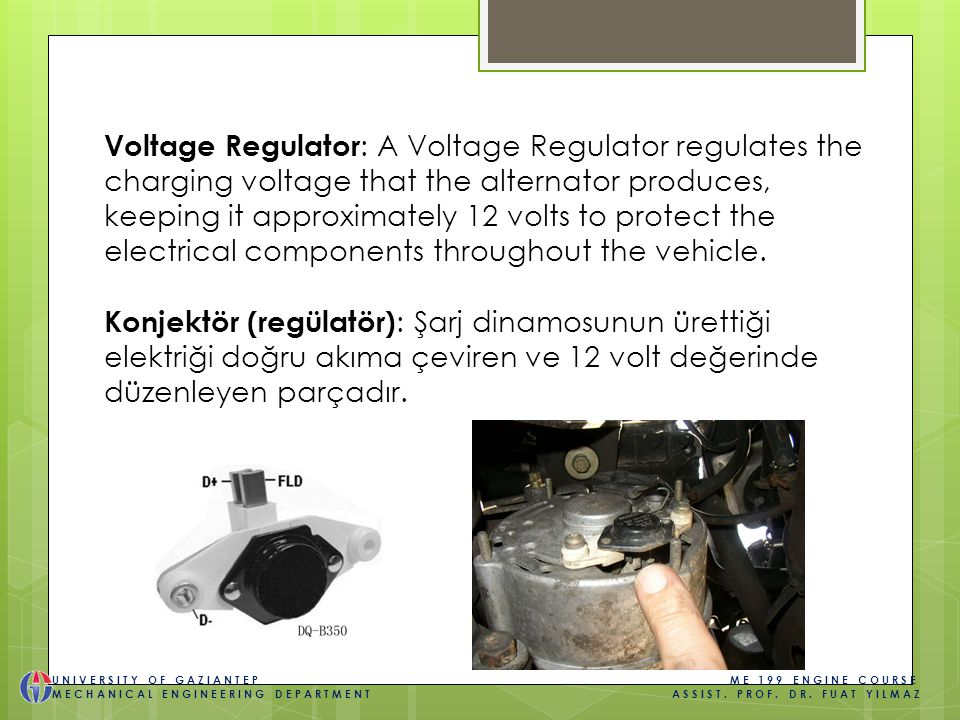 Voltage Regulator : A Voltage Regulator regulates the charging voltage that the alternator produces, keeping it approximately 12 volts to protect the electrical components throughout the vehicle.