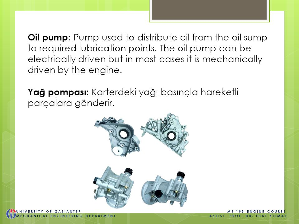 Oil pump : Pump used to distribute oil from the oil sump to required lubrication points.