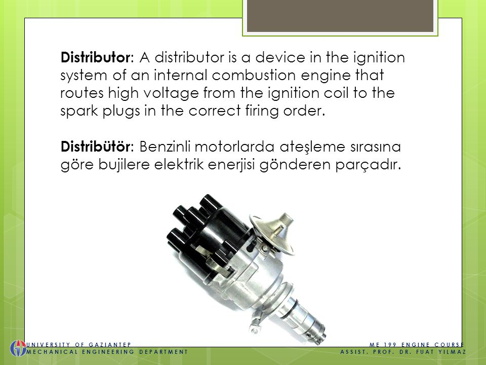 Distributor : A distributor is a device in the ignition system of an internal combustion engine that routes high voltage from the ignition coil to the spark plugs in the correct firing order.