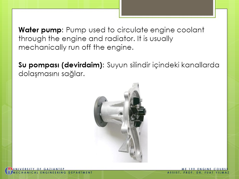 Water pump : Pump used to circulate engine coolant through the engine and radiator.