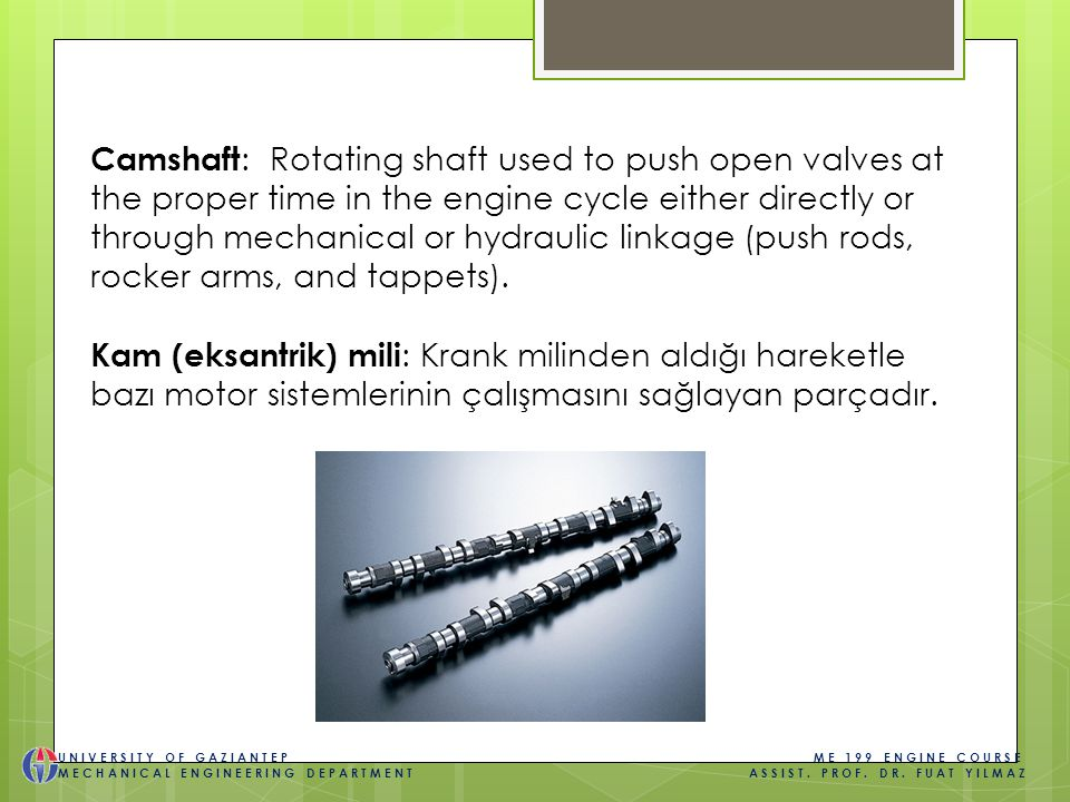 Camshaft : Rotating shaft used to push open valves at the proper time in the engine cycle either directly or through mechanical or hydraulic linkage (push rods, rocker arms, and tappets).