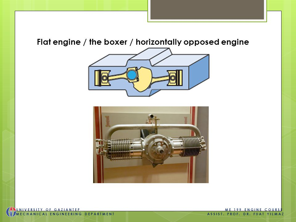 Flat engine / the boxer / horizontally opposed engine UNIVERSITY OF GAZIANTEP ME 199 ENGINE COURSE MECHANICAL ENGINEERING DEPARTMENT ASSIST.