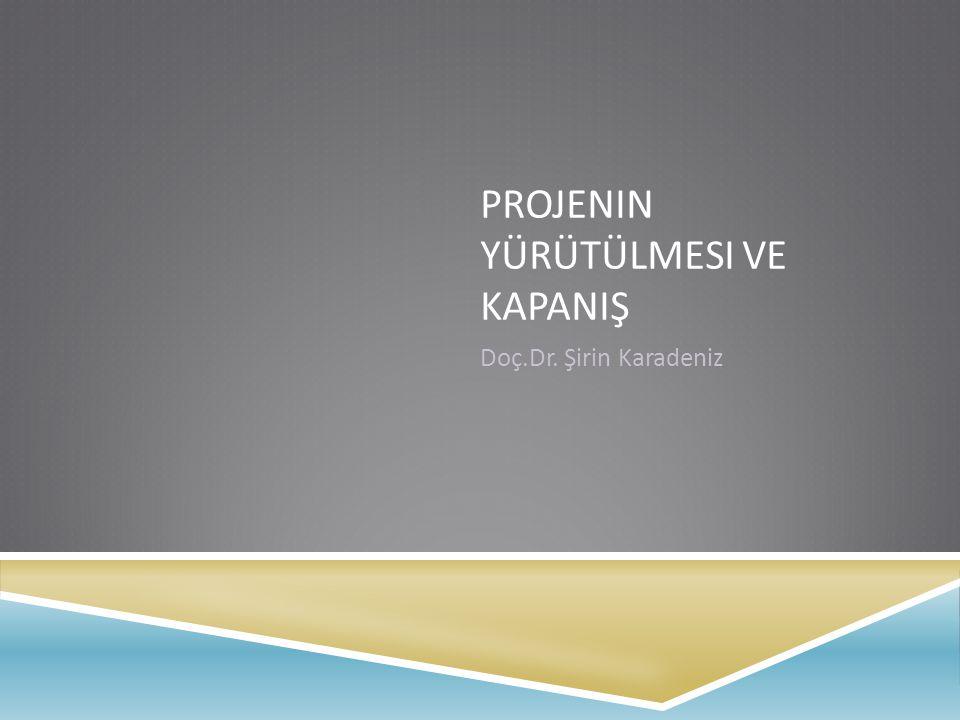 PROJENIN YÜRÜTÜLMESI VE KAPANIŞ Doç.Dr. Şirin Karadeniz