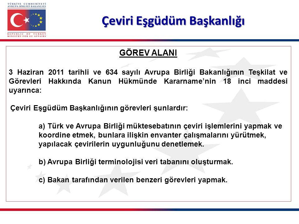 Çeviri Eşgüdüm Başkanlığı GÖREV ALANI 3 Haziran 2011 tarihli ve 634 sayılı Avrupa Birliği Bakanlığının Teşkilat ve Görevleri Hakkında Kanun Hükmünde Kararname'nin 18 inci maddesi uyarınca: Çeviri Eşgüdüm Başkanlığının görevleri şunlardır: a) Türk ve Avrupa Birliği müktesebatının çeviri işlemlerini yapmak ve koordine etmek, bunlara ilişkin envanter çalışmalarını yürütmek, yapılacak çevirilerin uygunluğunu denetlemek.