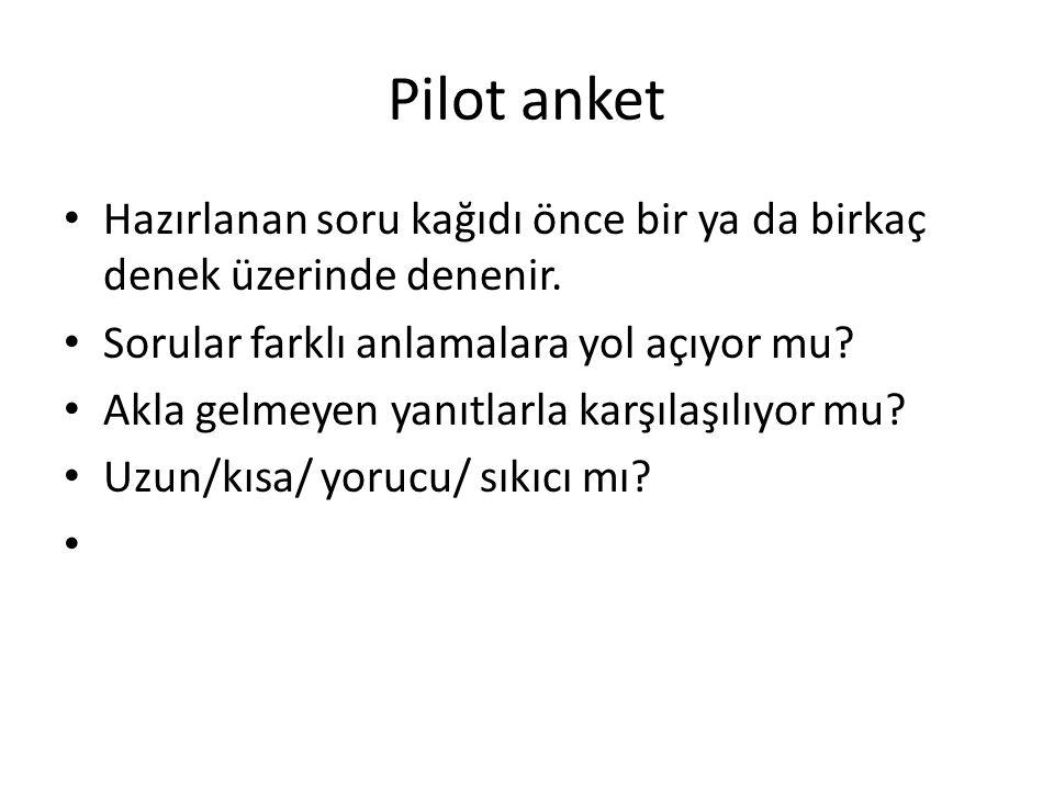 Pilot anket Hazırlanan soru kağıdı önce bir ya da birkaç denek üzerinde denenir. Sorular farklı anlamalara yol açıyor mu? Akla gelmeyen yanıtlarla kar