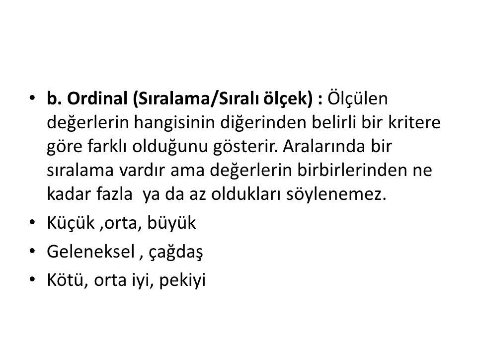 b. Ordinal (Sıralama/Sıralı ölçek) : Ölçülen değerlerin hangisinin diğerinden belirli bir kritere göre farklı olduğunu gösterir. Aralarında bir sırala