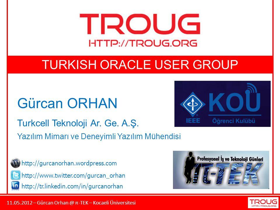 11.05.2012 – Gürcan Orhan @ π-TEK – Kocaeli Üniversitesi TURKISH ORACLE USER GROUP Gürcan ORHAN Turkcell Teknoloji Ar. Ge. A.Ş. Yazılım Mimarı ve Dene