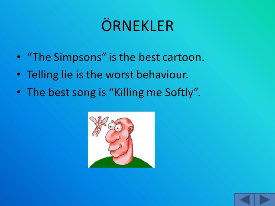 "ÖRNEKLER ""The Simpsons"" is the best cartoon. Telling lie is the worst behaviour. The best song is ""Killing me Softly""."