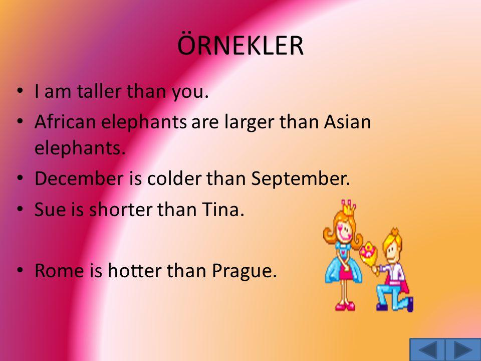 ÖRNEKLER I am taller than you. African elephants are larger than Asian elephants. December is colder than September. Sue is shorter than Tina. Rome is