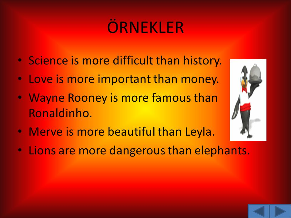 ÖRNEKLER Science is more difficult than history. Love is more important than money. Wayne Rooney is more famous than Ronaldinho. Merve is more beautif
