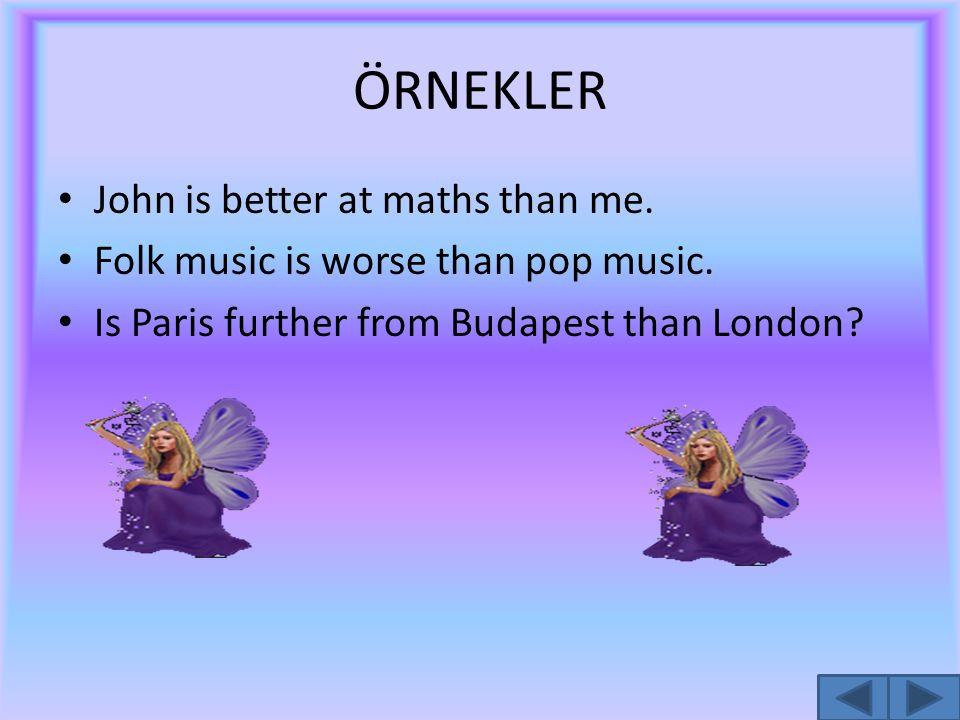 ÖRNEKLER John is better at maths than me. Folk music is worse than pop music. Is Paris further from Budapest than London?