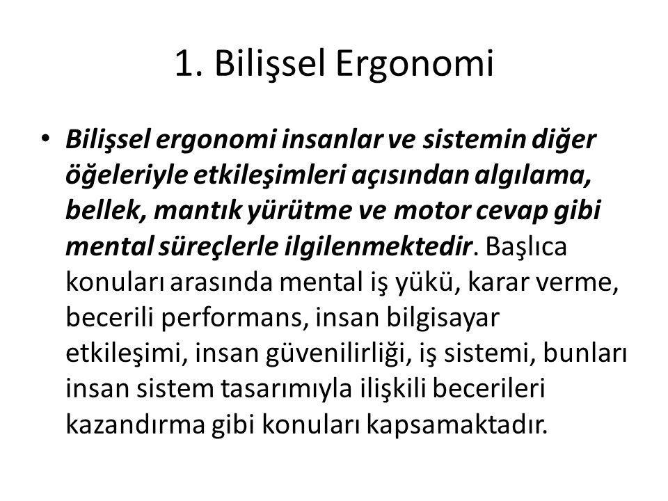 1. Bilişsel Ergonomi Bilişsel ergonomi insanlar ve sistemin diğer öğeleriyle etkileşimleri açısından algılama, bellek, mantık yürütme ve motor cevap g