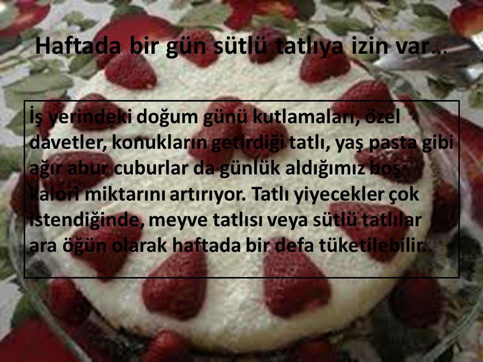 Haftada bir gün sütlü tatlıya izin var… İş yerindeki doğum günü kutlamaları, özel davetler, konukların getirdiği tatlı, yaş pasta gibi ağır abur cubur
