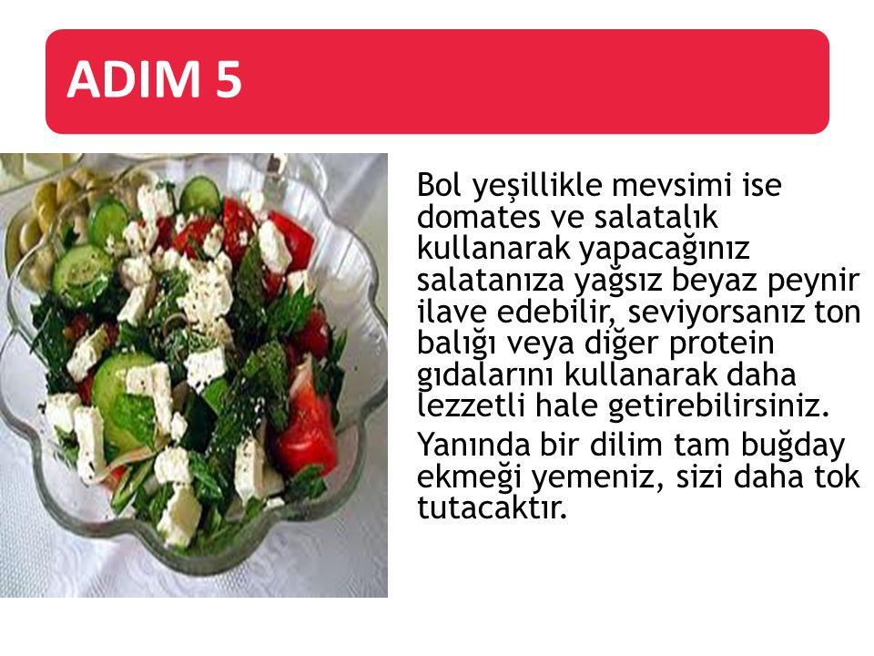 ADIM 5 Bol yeşillikle mevsimi ise domates ve salatalık kullanarak yapacağınız salatanıza yağsız beyaz peynir ilave edebilir, seviyorsanız ton balığı v