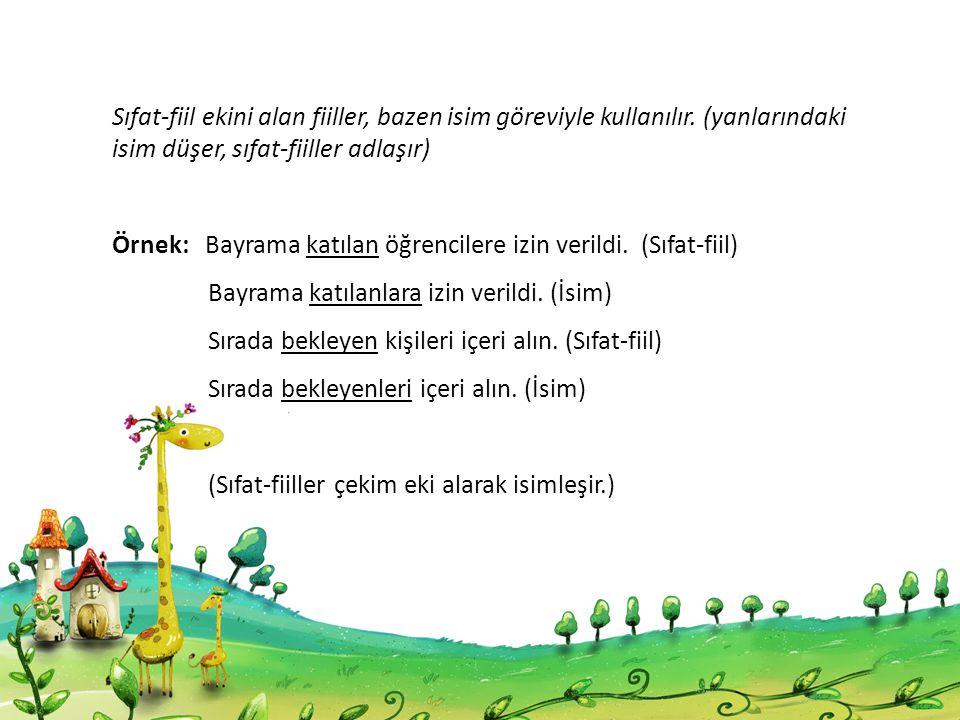 Sıfat-fiil ekini alan fiiller, bazen isim göreviyle kullanılır. (yanlarındaki isim düşer, sıfat-fiiller adlaşır) Örnek: Bayrama katılan öğrencilere iz