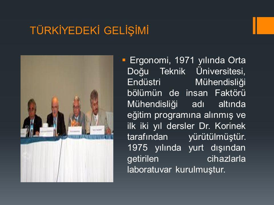 TÜRKİYEDEKİ GELİŞİMİ  Ergonomi, 1971 yılında Orta Doğu Teknik Üniversitesi, Endüstri Mühendisliği bölümün de insan Faktörü Mühendisliği adı altında e
